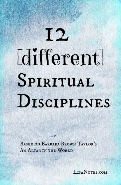 "12 [different] spiritual disciplines. Spiritual practices to try from ""An Altar in the World"" by Barbara Brown Taylor"