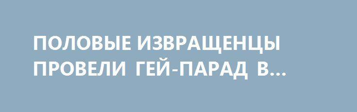 ПОЛОВЫЕ ИЗВРАЩЕНЦЫ ПРОВЕЛИ ГЕЙ-ПАРАД В КИЕВЕ http://rusdozor.ru/2017/06/18/polovye-izvrashhency-proveli-gej-parad-v-kieve/  Марш гомосексуалистов в Киеве, который собрал более 2 тысяч человек, завершился. Организаторы находятся в тесном контакте с городскими властями и полицией для обеспечения безопасности половых извращенцев, которых многие киевляне хотели бы остановить. Поэтому участников сопровождали несколько сотен полицейских и бойцов ...
