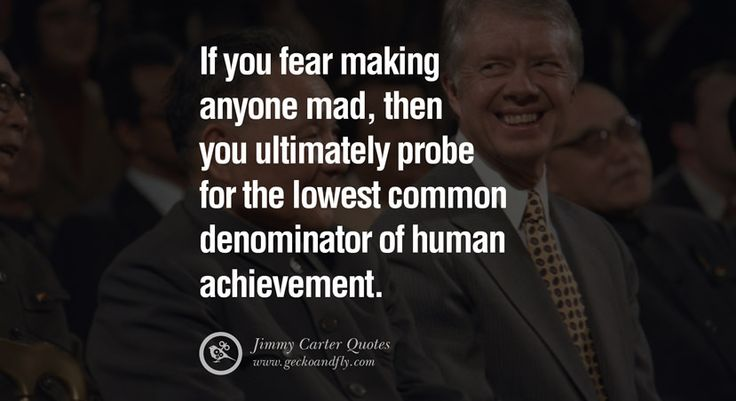 If you fear making anyone mad, then you ultimately probe for the lowest common denominator of human achievement. – Jimmy Carter 15 President Jimmy Carter Quotes on Racism, Gay Marriage, Democracy and Discrimination