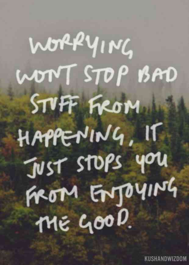 """Worrying won't stop bad stuff from happening. It just keeps you from enjoying the good."""