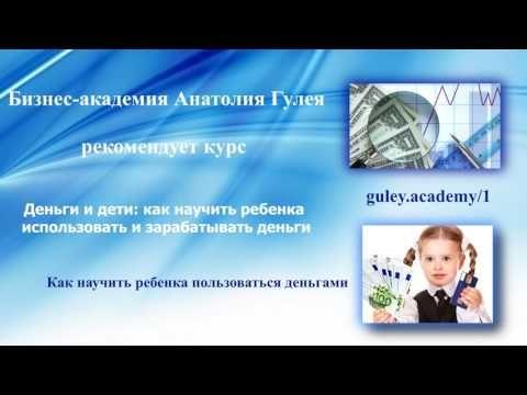 Дети и деньги: как научить ребенка использовать и зарабатывать деньги. Регистрация на обучение http://guley.academy/1