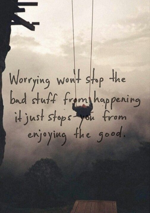 Worrying wont stop the bad stuff from happening......OMG this is so true....now I can stop worrying....LOL