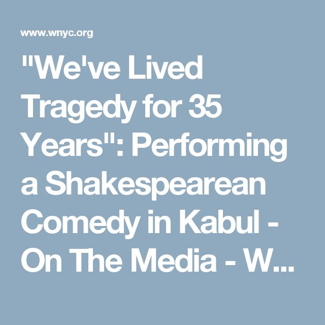 """""""We've Lived Tragedy for 35 Years"""": Performing a Shakespearean Comedy in Kabul - On The Media - WNYC"""