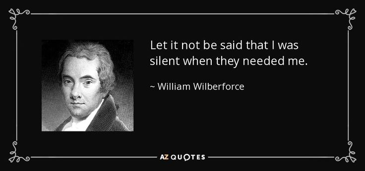 Let it not be said that I was silent when they needed me. - William Wilberforce