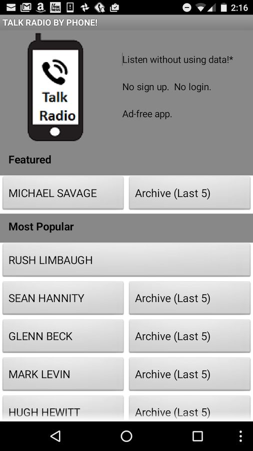 Don't use your data! TALK RADIO BY PHONE connects you to your favorite Talk Radio shows with 1-click. No sign up or login required. The app is ad-free. You can listen to over 20 popular hosts, including: Michael Savage Rush Limbaugh Sean Hannity Clark Howard Glen Beck Mark Levin Hugh Hewitt Laura Ingraham Dennis Prager The Dana Show Chris Plante Michael Medved Tammy Bruce Howie Carr Herman Cain  … and others!  Listen live or access select archives (the last 5 shows).