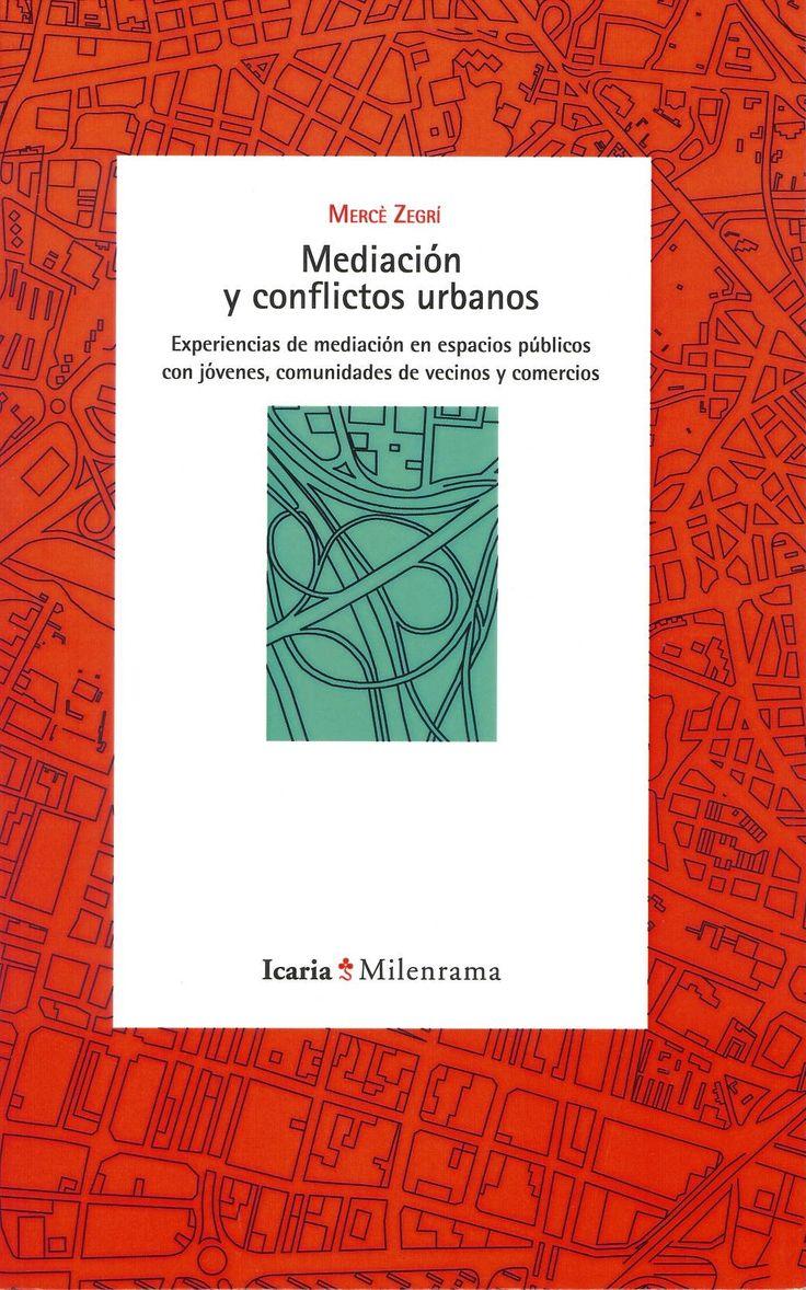 Mediación y conflictos urbanos : experiencias de mediación en espacios públicos con jóvenes, comunidades de vecinos y comercios / Mercè Zegrí. Barcelona : Icaria, 2014. Sig. 304 Zeg