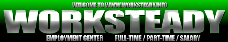 www.worksteady.info Log ON TODAY AND HELP US GET AMERICA BACK TO WORK! WORK STEADY IS AN EMPLOYMENT SEARCH ENGINE THAT PROVIDES LISTING OF GREAT JOBS IN YOUR METRO AREA. ARE LISTING ARE REAL JOBS FOR REAL PEOPLE. Scroll down for newer jobs! Older jobs are left on for 90 days.