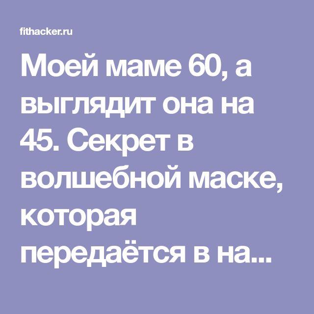 Моей маме 60, а выглядит она на 45. Секрет в волшебной маске, которая передаётся в нашей семье из поколения в поколение