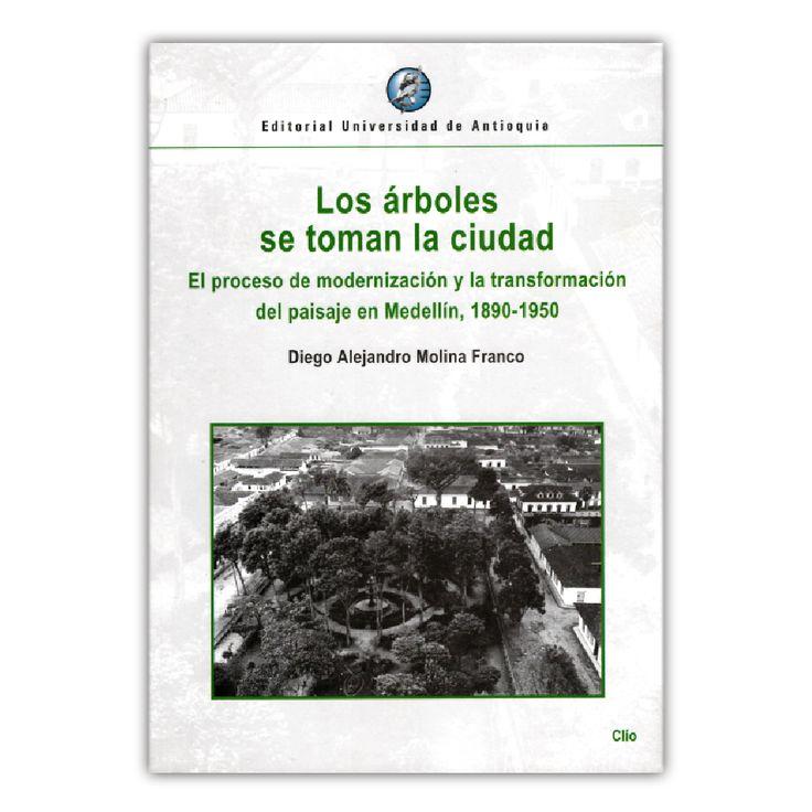 Los árboles se toman la ciudad. El proceso de modernización y la transformación del pasaje en Medellín, 1890-1950 – Diego Alejandro Molina Franco – Universidad de Antioquia www.librosyeditores.com Editores y distribuidores.