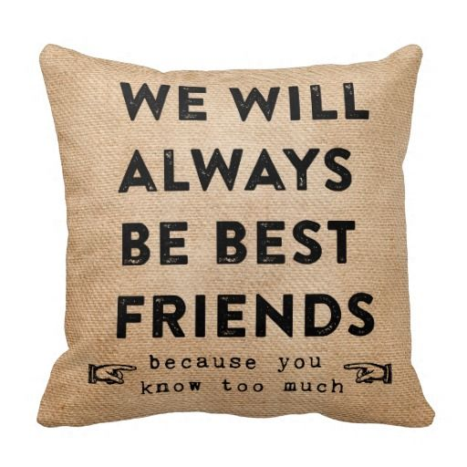 Burlap YOU WILL ALWAYS BE MY BEST FRIEND you know to much funny pillow and on back is BFF best friends forever then you can Personalize with your Names Great Present for your Best Friend