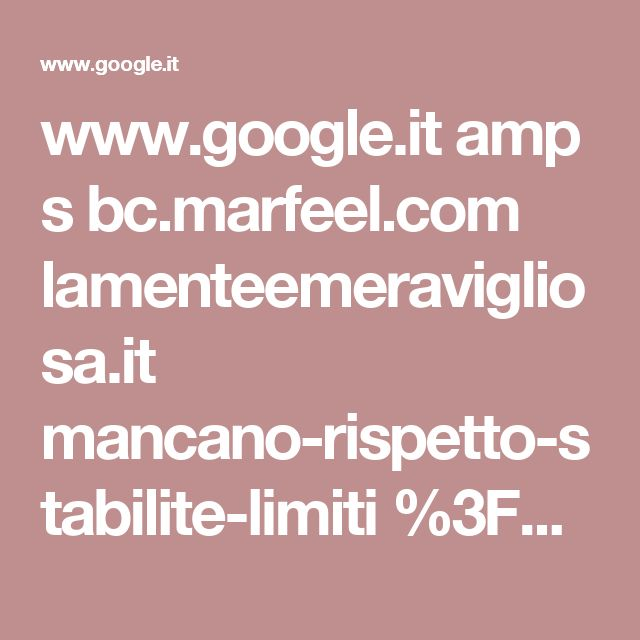 www.google.it amp s bc.marfeel.com lamenteemeravigliosa.it mancano-rispetto-stabilite-limiti %3Fmarfeeltn%3Damp