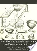 stampata▼      Biblioteca personale     La mia cronologia     Libri su Google Play  I tre libri dell' arte del vasajo, nei quali si tratta non solo la pratica, ma brevemente tutti i secreti di essa cosa che persino al di' d'oggi è stata sempre tenuta ascosta - 1857