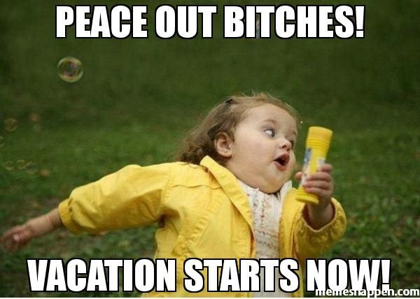 Peace out BITCHes! Vacation STARTS now! meme - Chubby Bubbles Girl