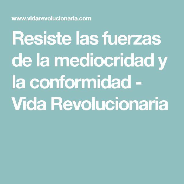 Resiste las fuerzas de la mediocridad y la conformidad - Vida Revolucionaria