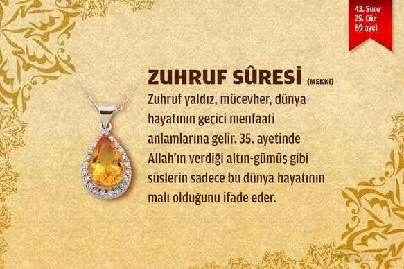 Zuhruf Suresi  Zuhruf, altın ve mücevher anlamına gelir. Surede bunlardan söz edildiği ve Allah'ın insana sahip olduğu altın ve mücevherle değil, inanç ve davranışlarına göre değer verdiği anlatıldığı için sûre bu adla anılmıştır.Arapça ve Türkçe olarak dinleyip mealini okuyabilirsiniz.  DEVAMI: http://www.nasihatler.com/sesli-kuran-i-kerim/zuhruf-suresi.html