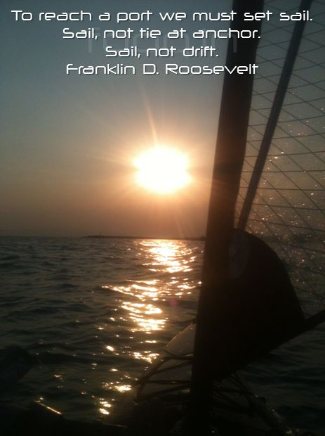 To reach a port we must set sail. Sail, not tie at anchor. Sail, not drift. Franklin D. Roosevelt