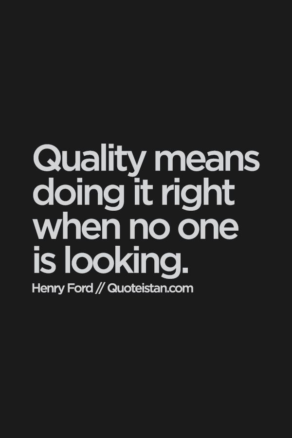 Be of quality by doing things right, even if no one is looking.