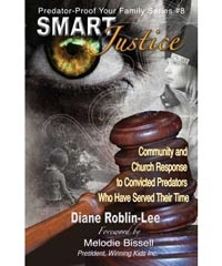 """Smart Justice"" Predator-Proof Your Family Series - #8  by Diane Roblin-Lee   Community and Church response to convicted child molesters who have served their time  Includes the model for a re-integration process which has been used with success in nurturing healing and hope but minimizing opportunity to re-offend. Diane Roblin-Lee also examines the concept of Restorative Justice. $4.99  http://www.bydesignmedia.ca/store/pages/pp-8.html"