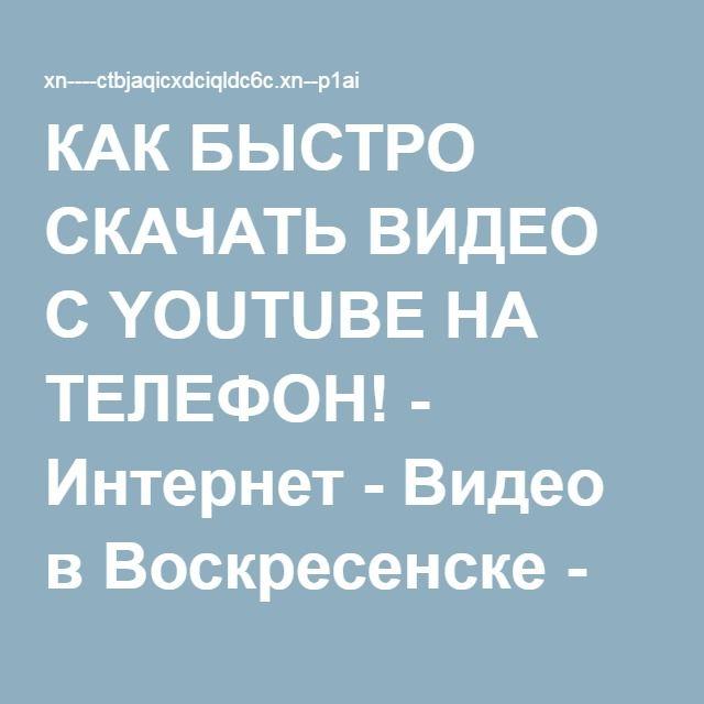 КАК БЫСТРО СКАЧАТЬ ВИДЕО С YOUTUBE НА ТЕЛЕФОН! - Интернет - Видео в Воскресенске - Воскресенск-Инфо