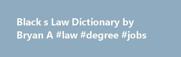 Black s Law Dictionary by Bryan A #law #degree #jobs http://law.remmont.com/black-s-law-dictionary-by-bryan-a-law-degree-jobs/  #black s law # Black's Law Dictionary Book Summary of Black's Law Dictionary Edited by Bryan A. Garner, the world's leading legal lexicographer, Black's Law Dictionary, 8th Edition is now better than ever! The new 8th Edition has more than […]