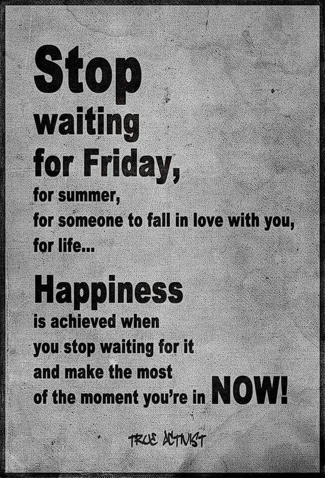 Stop waiting for Friday... | Words of wisdom quotes ...