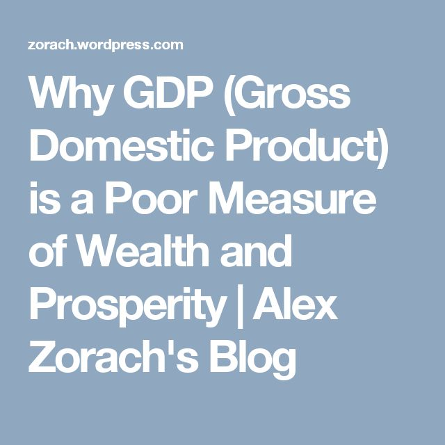 Why GDP (Gross Domestic Product) is a Poor Measure of Wealth and Prosperity | Alex Zorach's Blog