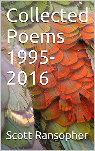 Collected Poems 1995-2016 by Scott Ransopher https://www.amazon.com/dp/B01MRYCWG9/ref=cm_sw_r_pi_dp_x_msbwybT3T785F