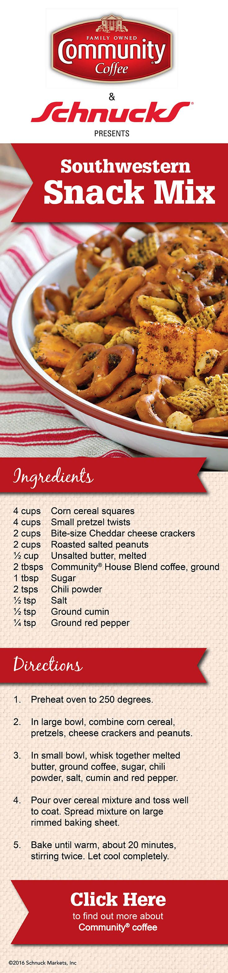 Looking for tasty snack? This Southwestern Snack Mix is just what you need! 1: Preheat oven to 250 degrees. 2: Combine corn cereal, pretzels, cheese crackers and peanuts. 3: Whisk together melted butter, ground coffee, sugar, chili powder, salt, cumin and red pepper. 4: pour over cereal mixture and toss well to coat. Spread on baking sheet. 5: Bake 20 minutes, stirring twice. Let cool.