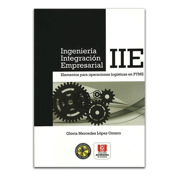 Ingeniería Integración Empresarial. Elementos para operaciones logísticas en PYME – Gloria Mercedes López Orozco – Universidad Autónoma de Occidente www.librosyeditores.com Editores y distribuidores.