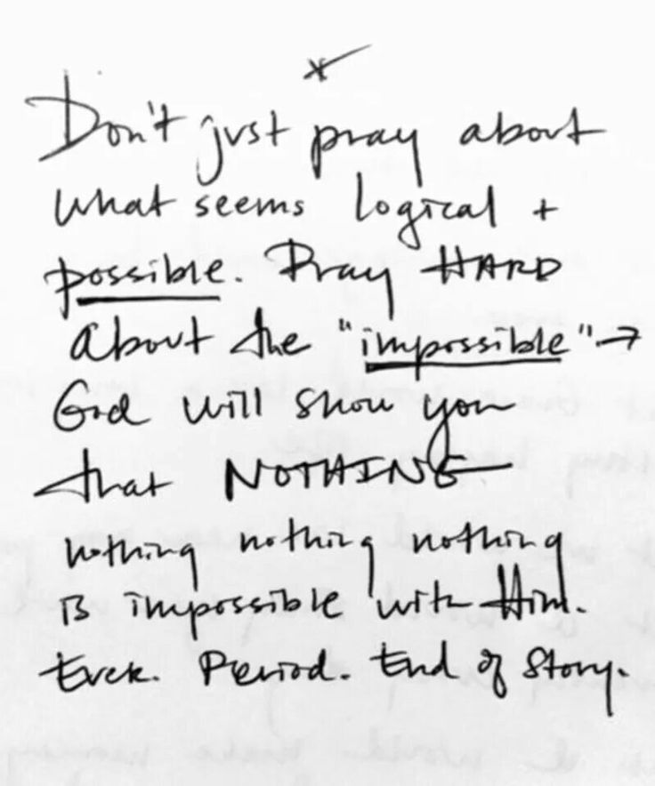 Don't just pray about what seems logical and possible. Pray HARD about the impossible. God will show you that NOTHING nothing nothing nothing is impossible with Him. Ever. Period. End of Story.