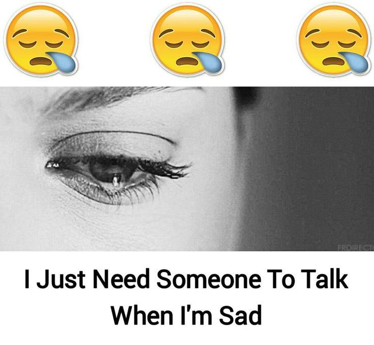 I Just need someone to talk when I'm sad