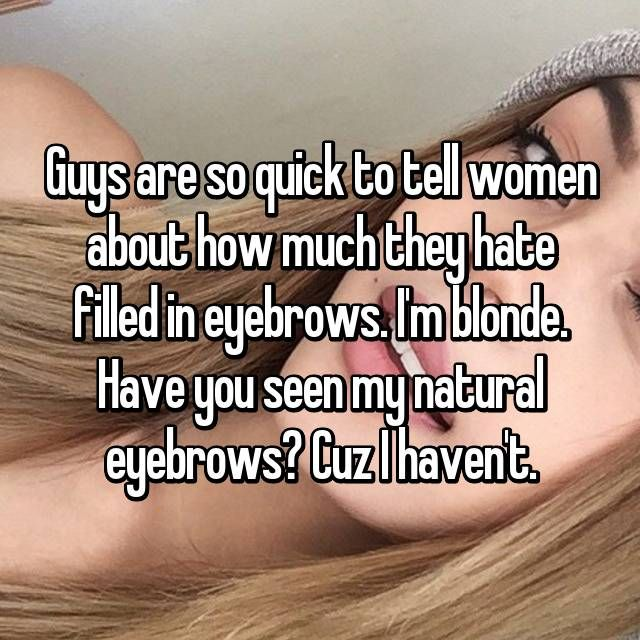 Guys are so quick to tell women about how much they hate filled in eyebrows. I'm blonde. Have you seen my natural eyebrows? Cuz I haven't.