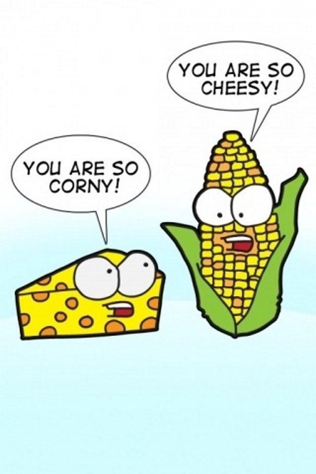 Your so corny.                Your so cheesy