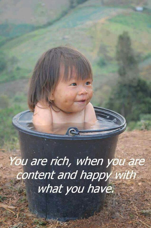 Olet rikas, kun olet tyytyväinen ja onnellinen siitä mitä sinulla on. You are rich, when you are content and happy with what you have.
