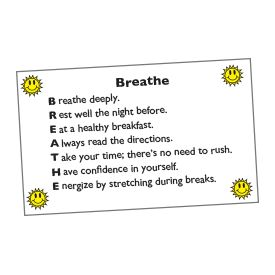 Testing Tip~ Post this acrostic poem to give students stress-relieving tips that will help them be rested and ready for standardized tests. Lead students to choral-read the poem with you and discuss the tips. Then have each child copy the poem on an index card, add a simple border, and take the card home to share with her parents. Follow up by rereading the poem with students the day before each testing session.