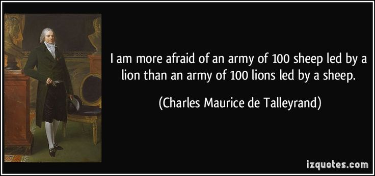 I am more afraid of an army of 100 sheep led by a lion than an army of 100 lions led by a sheep.  - Charles Maurice de Talleyrand