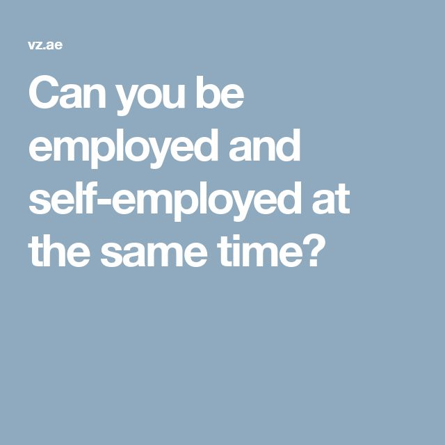 Can you be employed and self-employed at the same time?
