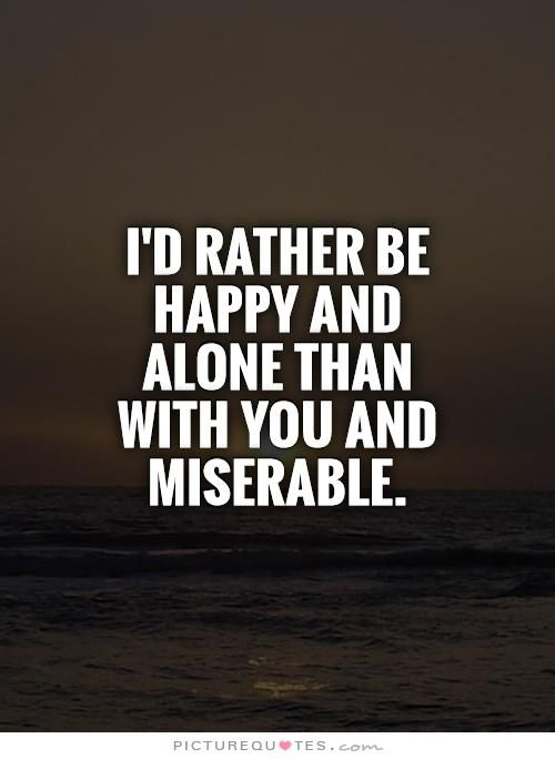 I'd rather be happy and alone than with you and miserable. Picture Quotes.