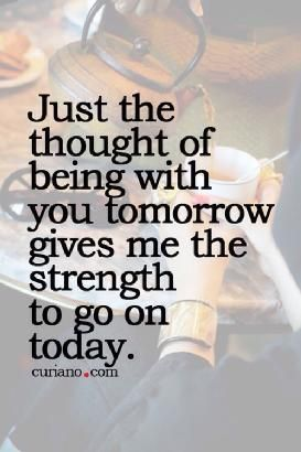 just the thought of beıng with you tomorrow gives me the strength to go on today