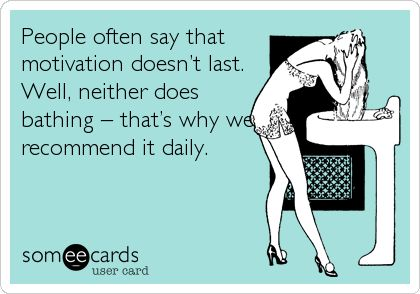 People often say that motivation doesn't last. Well, neither does bathing – that's why we recommend it daily.