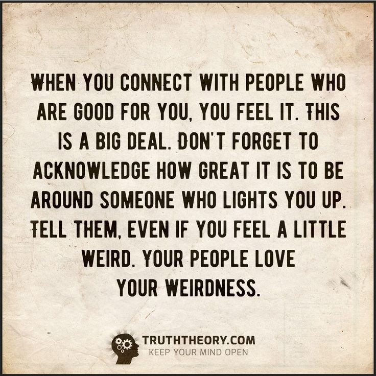 To the people that make me 'feel' - I thank you from the bottom of my heart for accepting all my quirks and strangeness