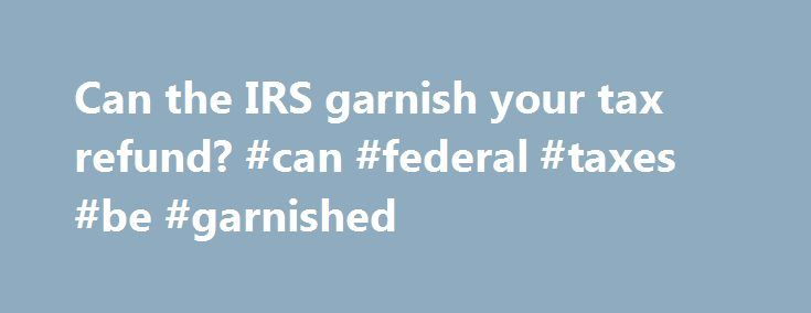 Can the IRS garnish your tax refund? #can #federal #taxes #be #garnished http://new-jersey.remmont.com/can-the-irs-garnish-your-tax-refund-can-federal-taxes-be-garnished/  # Can the IRS garnish your tax refund? Federal law states that only state and federal agencies, such as the Internal Revenue Service (IRS), are allowed to garnish a tax refund to repay debt. This means individuals and private creditors cannot garnish any tax refunds. However, once the refund is disbursed to a person and…
