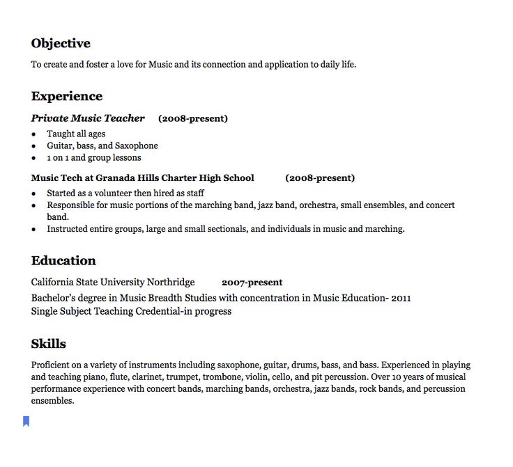 Music Teacher Resume Examples   Objective To create and foster a love for Music and its connection and application to daily life. Experience Private Music Teacher  (2008-present)  Taught all ages Guitar, bass, and Saxophone 1 on 1 and group lessons  Music Tech at Granada Hills Charter High...