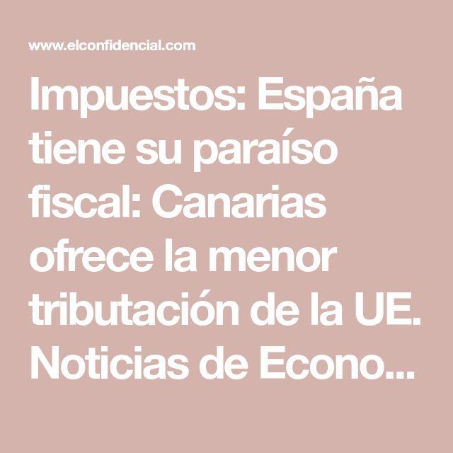 Impuestos: España tiene su paraíso fiscal: Canarias ofrece la menor tributación de la UE. Noticias de Economía