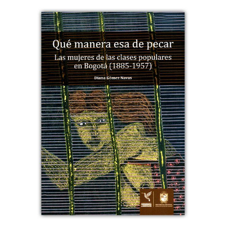 Qué manera esta de pecar. Las mujeres de las clases populares en Bogotá – Diana Gómez Navas – Universidad Distrital Francisco José de Caldas www.librosyeditores.com Editores y distribuidores.