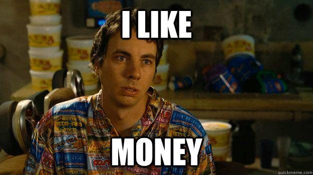 Frito: I like money. In Idiocracy.
