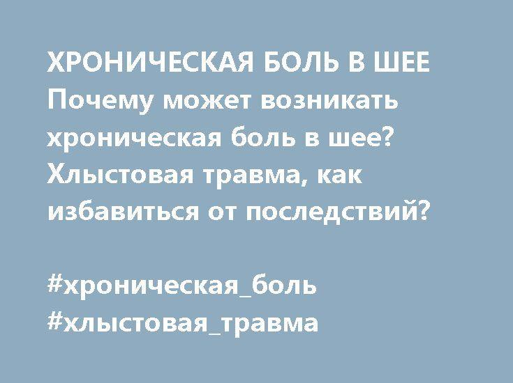 http://atlas-prof.ru/novosti.php?id_news=74  ХРОНИЧЕСКАЯ БОЛЬ В ШЕЕ Почему может возникать хроническая боль в шее? Хлыстовая травма, как избавиться от последствий?  #хроническая_боль #хлыстовая_травма
