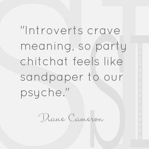 """""""Introverts crave meaning, so party chitchat feels like sandpaper to our psyche."""" Diane Cameron"""
