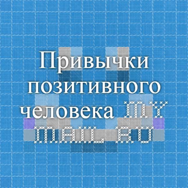 Привычки позитивного человека. my.mail.ru