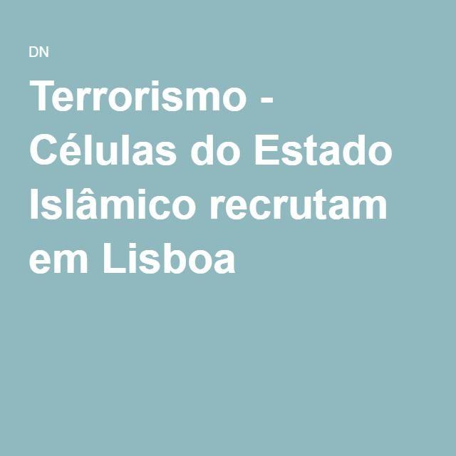 Terrorismo - Células do Estado Islâmico recrutam em Lisboa